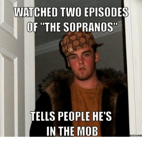 WATCHED TWO EPISODES OF THE SOPRANOS TELLS PEOPLE HE'S IN THE MOB