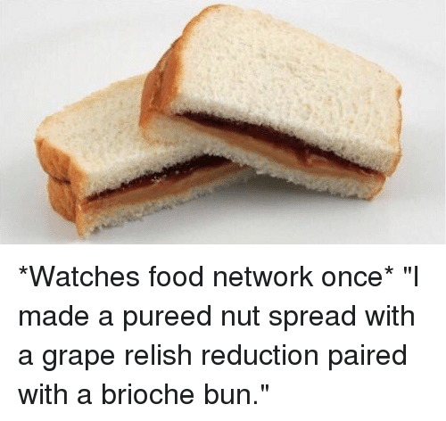 Watches Food Network Once I Made A Pureed Nut Spread With A Grape