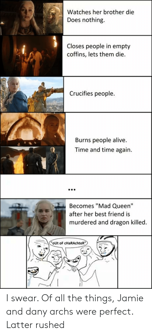 "Alive, Best Friend, and Queen: Watches her brother die  Does nothing  Closes people in empty  coffins, lets them die.  Crucifies people.  Burns people alive.  Time and time again.  Becomes ""Mad Queen""  after her best friend is  murdered and dragon killed.  oUt oF cHaRAchteR"" I swear. Of all the things, Jamie and dany archs were perfect. Latter rushed"