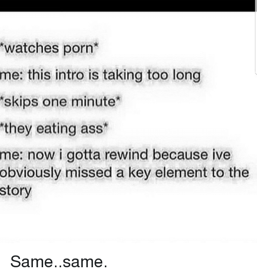 Ass, Porn, and Watches: watches porn  this intro is taking too long  skips one minute  they eating ass  me:  me:  now i gotta rewind because ive  obviously missed a key element to the  story Same..same.