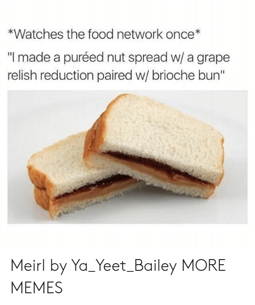 """Dank, Food, and Food Network: *Watches the food network once*  """"I made a puréed nut spread w/ a grape  relish reduction paired w/ brioche bun"""" Meirl by Ya_Yeet_Bailey MORE MEMES"""