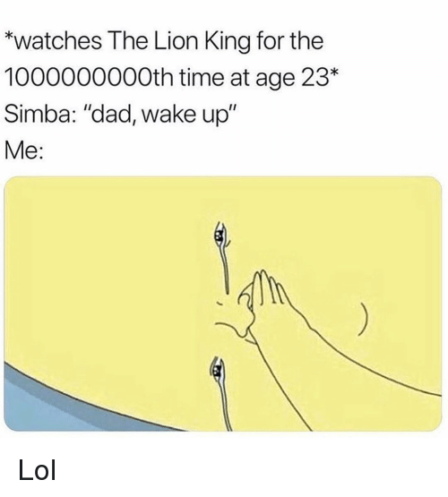 "Dad, Funny, and Lol: ""watches The Lion King for the  1000000000th time at age 23  Simba: ""dad, wake up""  Me: Lol"