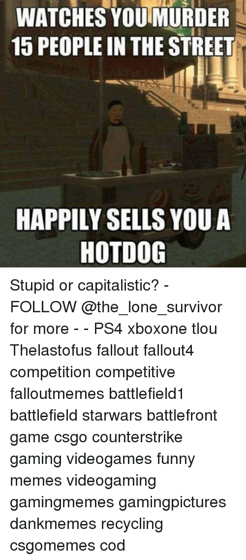 Funny, Memes, and Ps4: WATCHES YOU MURDER  15 PEOPLE IN THE STREET  HAPPILY SELLS YOUA  HOTDOG Stupid or capitalistic? - FOLLOW @the_lone_survivor for more - - PS4 xboxone tlou Thelastofus fallout fallout4 competition competitive falloutmemes battlefield1 battlefield starwars battlefront game csgo counterstrike gaming videogames funny memes videogaming gamingmemes gamingpictures dankmemes recycling csgomemes cod
