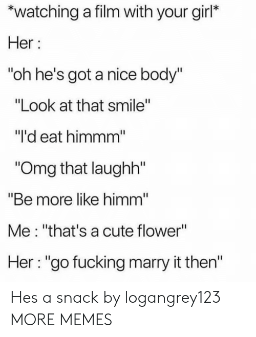 "Cute, Dank, and Fucking: *watching a film with your girl*  Her  ""oh he's got a nice body""  ""Look at that smile""  ""I'd eat himmm  Omg that laughh""  ""Be more like himm  Me: ""that's a cute flower""  Her: ""go fucking marry it then'"" Hes a snack by logangrey123 MORE MEMES"