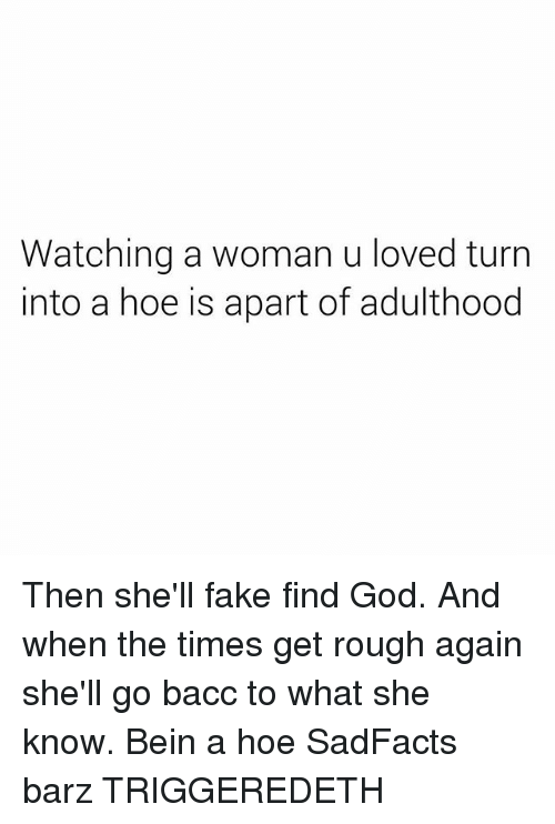 Fake, God, and Hoe: Watching a woman u loved turn  into a hoe is apart of adulthood Then she'll fake find God. And when the times get rough again she'll go bacc to what she know. Bein a hoe SadFacts barz TRIGGEREDETH