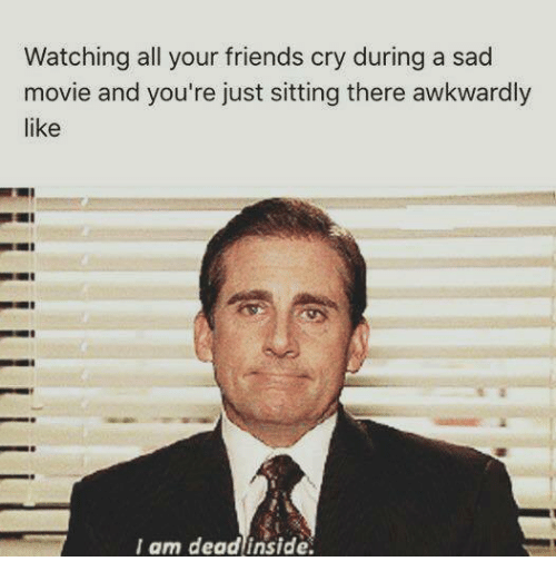 Friends, Memes, and Movie: Watching all your friends cry during a sad  movie and you're just sitting there awkwardly  like  I am deadinside.