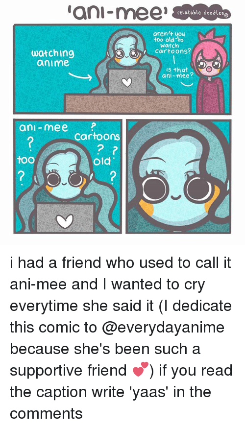 Anime, Memes, and Cartoons: watching  anime  ani mee  Cartoons  too  old  relatable doodle  aren't you  too old to  Watch  cartoons?  is that  ani-mee i had a friend who used to call it ani-mee and I wanted to cry everytime she said it (I dedicate this comic to @everydayanime because she's been such a supportive friend 💕) if you read the caption write 'yaas' in the comments
