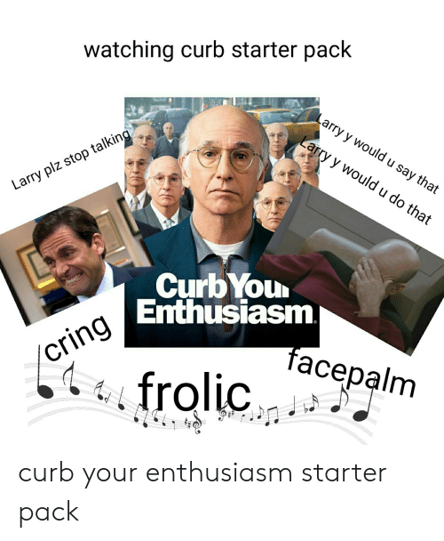 Facepalm, Starter Packs, and Curb Your Enthusiasm: watching curb starter pack  Larry y wouldu say that  Larry y wouldu do that  Larry plz stop talking  CurbYou  Enthusiasm  cring  frolic  facepalm curb your enthusiasm starter pack