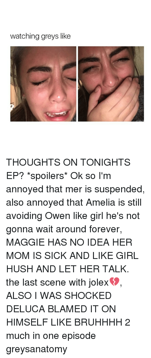 Memes, 🤖, and Maggi: watching greys like THOUGHTS ON TONIGHTS EP? *spoilers* Ok so I'm annoyed that mer is suspended, also annoyed that Amelia is still avoiding Owen like girl he's not gonna wait around forever, MAGGIE HAS NO IDEA HER MOM IS SICK AND LIKE GIRL HUSH AND LET HER TALK. the last scene with jolex💔, ALSO I WAS SHOCKED DELUCA BLAMED IT ON HIMSELF LIKE BRUHHHH 2 much in one episode greysanatomy