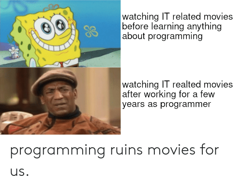 Movies, Programming, and Working: watching IT related movies  |before learning anything  |about programming  watching IT realted movies  |after working for a few  years as programmer programming ruins movies for us.