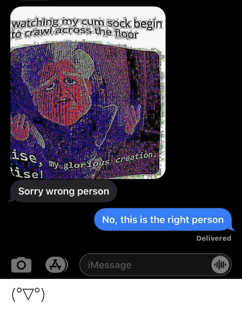 Sorry, Glorious, and Crawl: watching my cum sock begin  crawl across the flor  ise,  my glorious creation.  ise!  Sorry wrong person  No, this is the right person  Delivered  O  iMessage (°▽°)