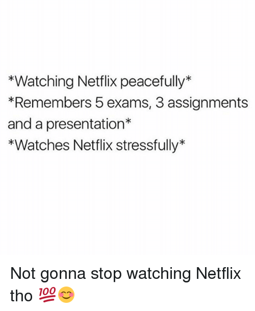 Memes, Netflix, and Watches: *Watching Netflix peacefully*  *Remembers 5 exams, 3 assignments  and a presentation*  *Watches Netflix stressfully* Not gonna stop watching Netflix tho 💯😊