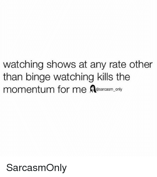 Funny, Memes, and For: watching shows at any rate other  than binge watching kills the  momentum for me Aasarcasm only SarcasmOnly