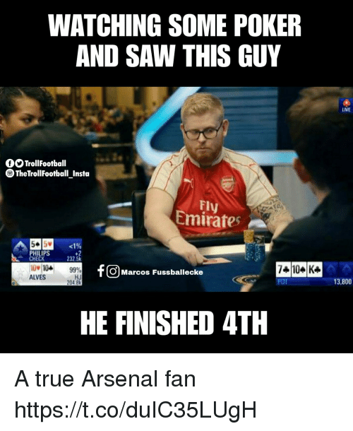 Arsenal, Memes, and Saw: WATCHING SOME POKER  AND SAW THIS GUY  LIVE  fOTrollFootball  TheTrollFootball Insta  FI  Emirates  PHILIPS  CHECK  +2  232.5k  jw104 99%  HJ  O Marcos Fussballecke  ALVES  204 8  POT  13,800  HE FINISHED 4TH A true Arsenal fan https://t.co/duIC35LUgH