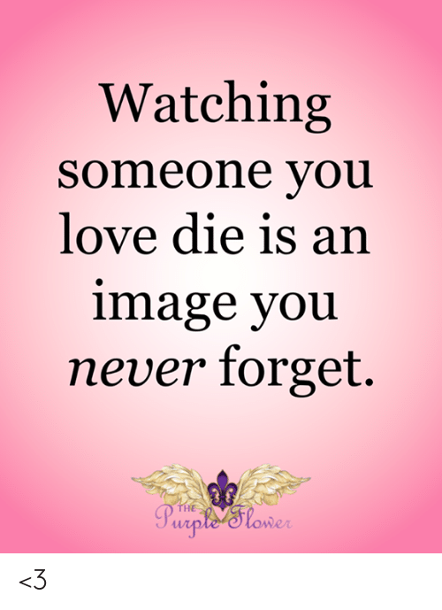 Love, Memes, and Image: Watching  someone you  love die is an  image you  never forget.  THE  Purple 'Slower <3