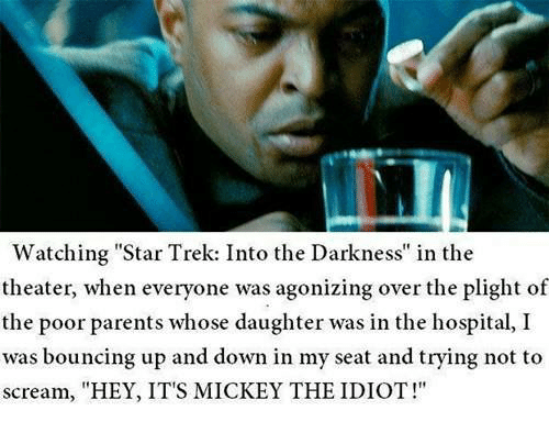 "Memes, Parents, and Scream: Watching Star Trek: Into the Darkness"" in the  theater, when everyone was agonizing over the plight of  the poor parents whose daughter was in the hospital, I  was bouncing up and down in my seat and trying not to  scream, ""HEY, IT'S MICKEY THE IDIOT!"""