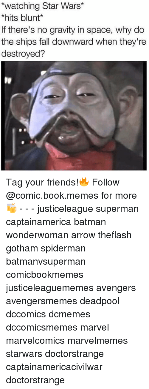 Blunts, SpiderMan, and Superman: *watching Star Wars  *hits blunt  If there's no gravity in space, why do  the ships fall downward when they're  destroyed? Tag your friends!🔥 Follow @comic.book.memes for more🍻 - - - justiceleague superman captainamerica batman wonderwoman arrow theflash gotham spiderman batmanvsuperman comicbookmemes justiceleaguememes avengers avengersmemes deadpool dccomics dcmemes dccomicsmemes marvel marvelcomics marvelmemes starwars doctorstrange captainamericacivilwar doctorstrange