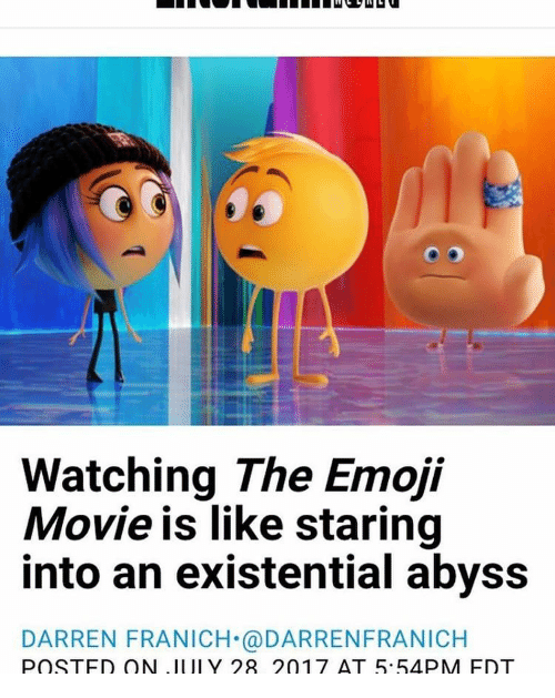 Emoji, Movie, and Abyss: Watching The Emoji  Movie is like staring  into an existential abyss  DARREN FRANICH @DARRENFRANICH  POSTED ON IUIY 28 2017 AT 5.54PM FDT