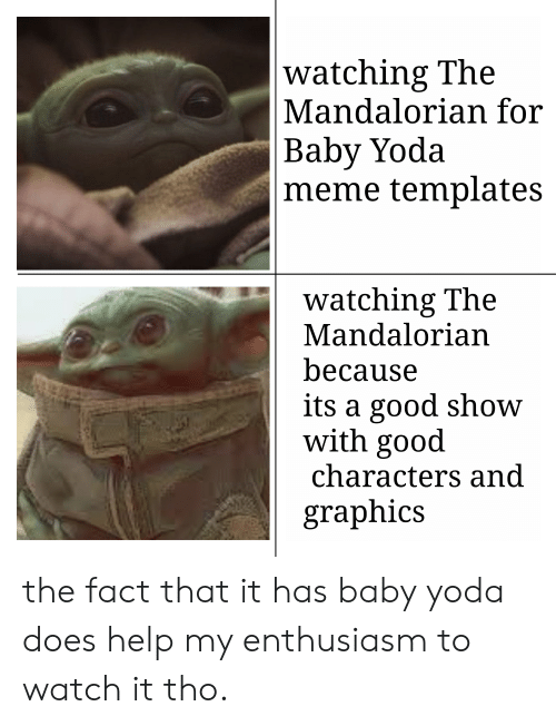 Meme, Yoda, and Good: watching The  Mandalorian for  Baby Yoda  meme templates  watching The  Mandalorian  because  its a good show  with good  characters and  graphics the fact that it has baby yoda does help my enthusiasm to watch it tho.