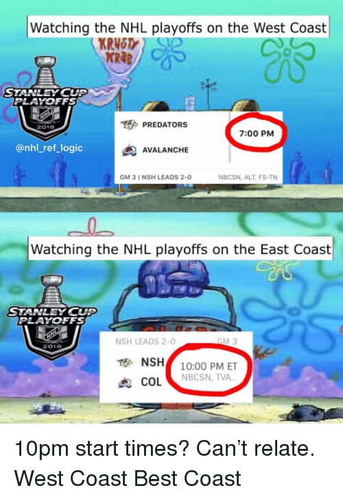 """Logic, Memes, and National Hockey League (NHL): Watching the NHL playoffs on the West Coast  KRAB  STANLEY CUP  PLAYOFFS  PREDATORS  2018  7:00 PM  @nhl_ref_logic  AVALANCHE  GM 3 I NSH LEADS 2-0  NBCSN, ALT, FS-TN  Watching the NHL playoffs on the East Coast  STANLEY CUP  PLAYOFFS  NSH LEADS 2-0  2018  NSH10:00 PM ET  COL """"  NBCSN, TVA 10pm start times? Can't relate. West Coast Best Coast"""