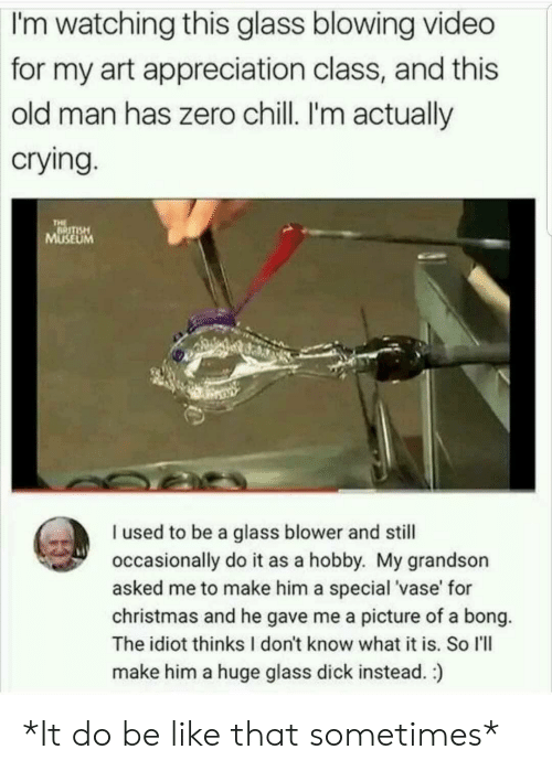 Be Like, Chill, and Christmas: watching this glass blowing video  for my art appreciation class, and this  old man has zero chill. I'm actually  crying  I'm  SE  UM  I used to be a glass blower and still  occasionally do it as a hobby. My grandson  asked me to make him a special 'vase' for  christmas and he gave me a picture of a bong.  The idiot thinks I don't know what it is. So I'll  make him a huge glass dick instead.) *It do be like that sometimes*