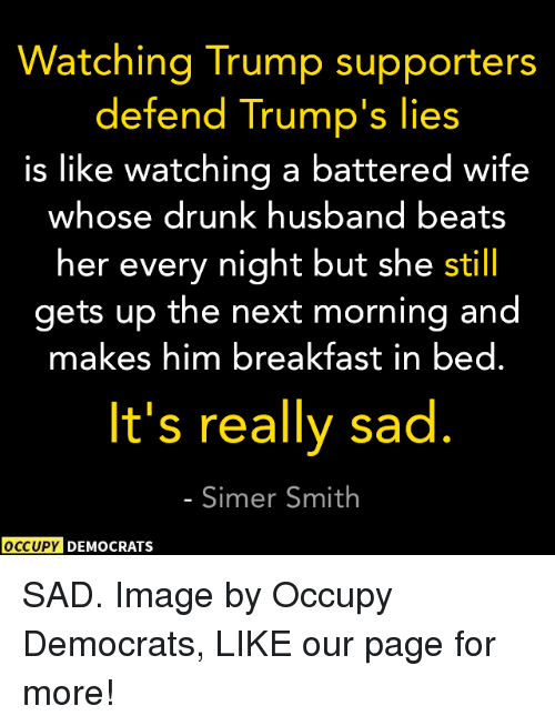 Memes, 🤖, and Page: Watching Trump supporters  defend Trump's lies  is like watching a battered wife  whose drunk husband beats  her every night but she still  gets up the next morning and  makes him breakfast in bed.  It's really sad  Simer Smith  OCCUPY DEMOCRATS SAD.  Image by Occupy Democrats, LIKE our page for more!