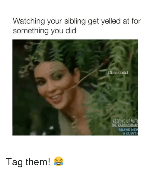 Kardashian, Girl Memes, and Brand: Watching your sibling get yelled at for  something you did  @basicbitch  KEEPING UP WIT  THE KARDASHIAN  BRAND NE  Tag them! 😂