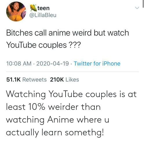 Anime, youtube.com, and Couples: Watching YouTube couples is at least 10% weirder than watching Anime where u actually learn somethg!