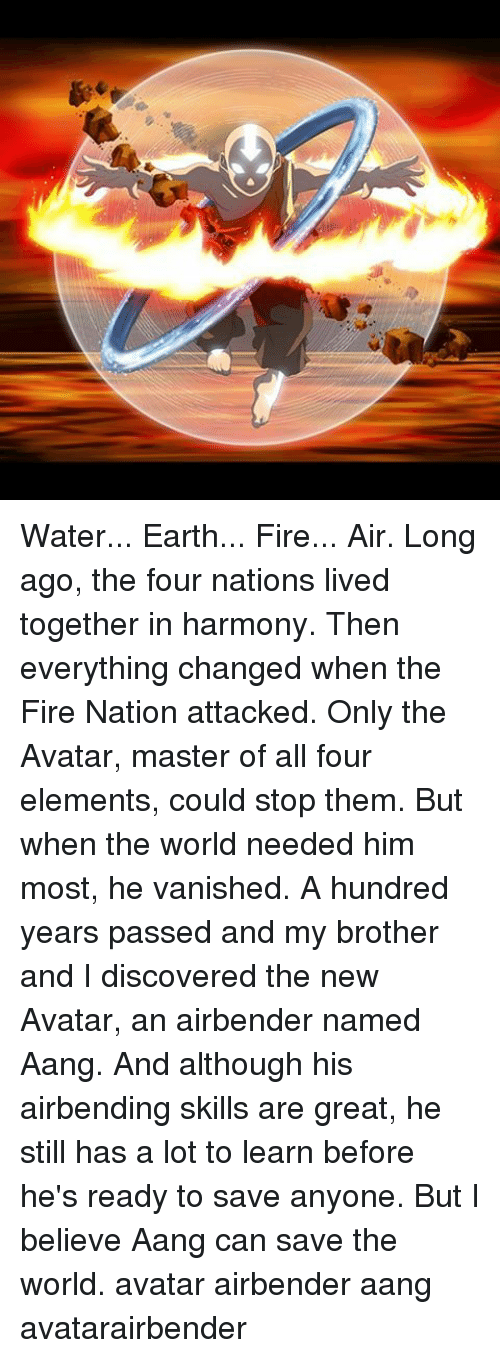 Memes, Aang, and Avatar: Water... Earth... Fire... Air. Long ago, the four nations lived together in harmony. Then everything changed when the Fire Nation attacked. Only the Avatar, master of all four elements, could stop them. But when the world needed him most, he vanished. A hundred years passed and my brother and I discovered the new Avatar, an airbender named Aang. And although his airbending skills are great, he still has a lot to learn before he's ready to save anyone. But I believe Aang can save the world. avatar airbender aang avatarairbender