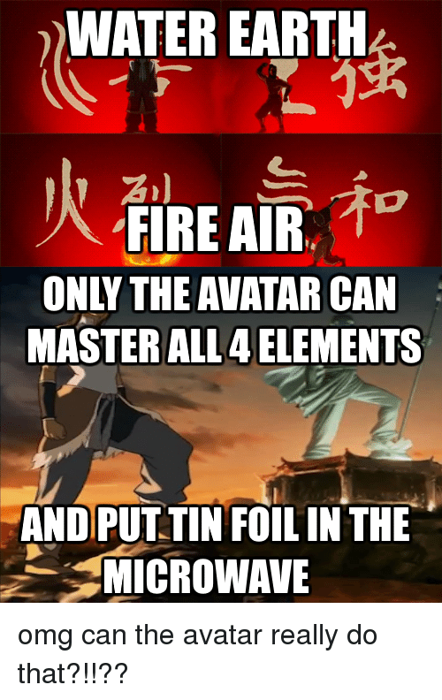 WATER EARTH ONLY THE AVATAR CAN MASTER ALL 4 ELEMENTS AND PUT TIN