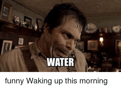 Funny Memes For The Morning : Water funny waking up this morning meme on me.me