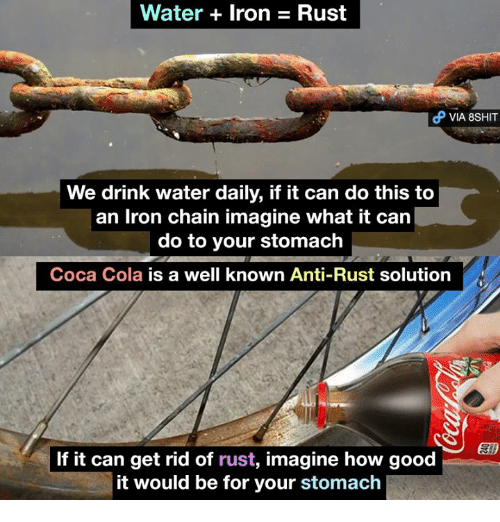 Coca-Cola, Ironic, and Memes: Water Iron Rust  d VIA 8SHIT  We drink water daily, if it can do this to  an Iron chain imagine what it can  do to your stomach  Coca Cola is a well known Anti-Rust solution  刨)  If it can get rid of rust, imagine how good  it would be for your stomach