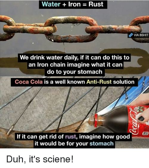 Coca-Cola, Memes, and Good: Water + Iron  Rust  VIA 8SHIT  We drink water daily, if it can do this to  an Iron chain imagine what it can  do to your stomach  Coca Cola is a well known Anti-Rust solution  If it can get rid of rust, imagine how good  it would be for your stomach Duh, it's sciene!