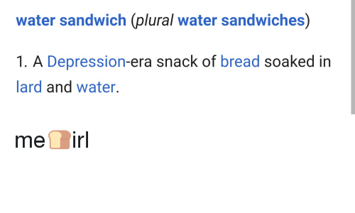 Water Sandwich Plural Water Sandwiches 1 A Depression Era Snack Of Bread Soaked In Lard And Water Me Irl Depression Meme On Me Me It is seen as the. meme