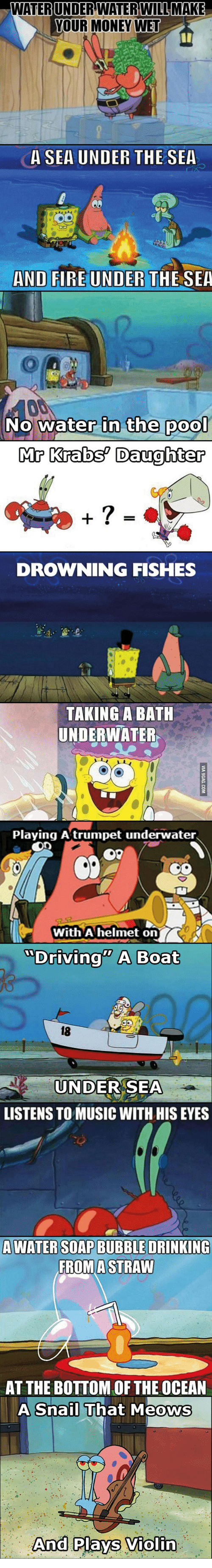 Mr. Krabs, Violin, and Snail: WATER UNDERWATER WILL MAKE  YOUR MONEY WET  A SEA UNDER THE SEA  AND FIRE UNDER  THE SEA  No water in the poo  Mr Krabs Daughter  DROWNING FISHES  TAKING A BATH  UNDERWATER  Playing A trumpet underwater.  With A helmet on  Driving A Boat  LISTENS TO MUSIC WITH HISEYES  A WATER SOAPBUBBLE DRINKING  FROM A STRAW  AT THE BOTTOM OF THE OCEAN  A Snail That Meows  And Plays Violin