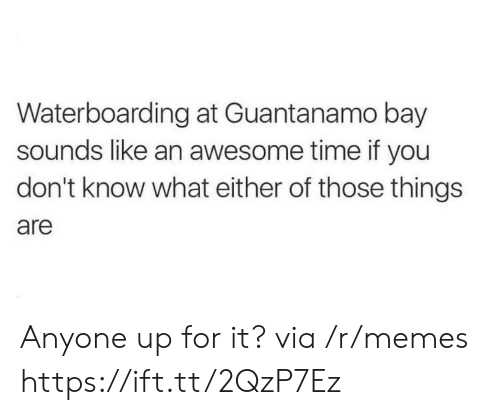 Memes, Time, and Awesome: Waterboarding at Guantanamo bay  sounds like an awesome time if you  don't know what either of those things  are Anyone up for it? via /r/memes https://ift.tt/2QzP7Ez