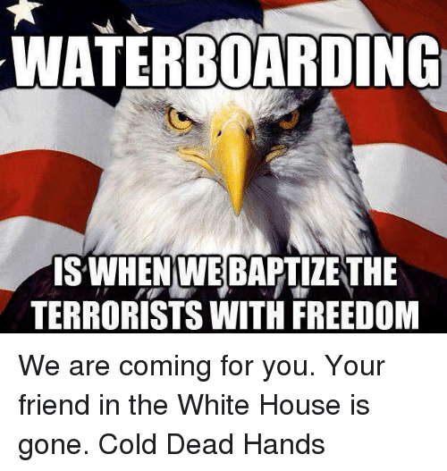 Memes, White House, and Cold: WATERBOARDING  IS WHEN WEBAPTIZETHE  TERRORISTS WITH FREEDOM We are coming for you. Your friend in the White House is gone.  Cold Dead Hands