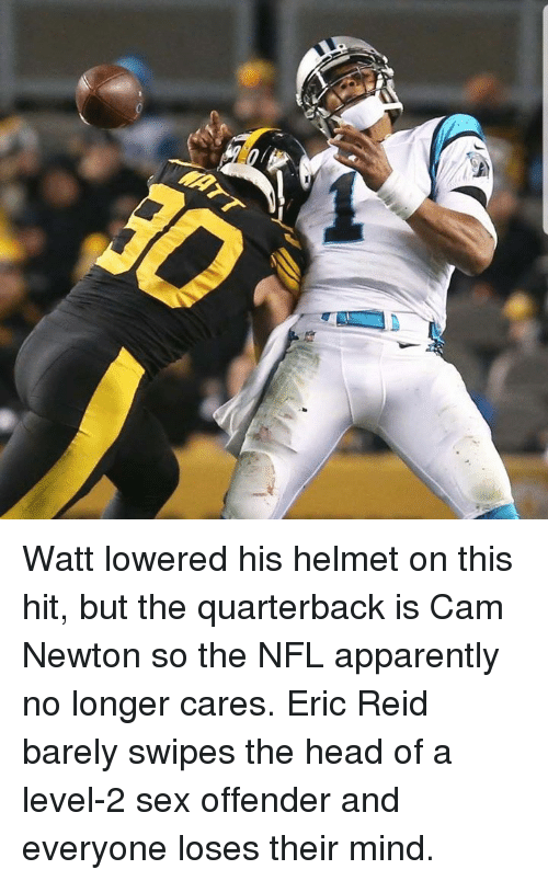 Apparently, Cam Newton, and Head: Watt lowered his helmet on this hit, but the quarterback is Cam Newton so the NFL apparently no longer cares.  Eric Reid barely swipes the head of a level-2 sex offender and everyone loses their mind.