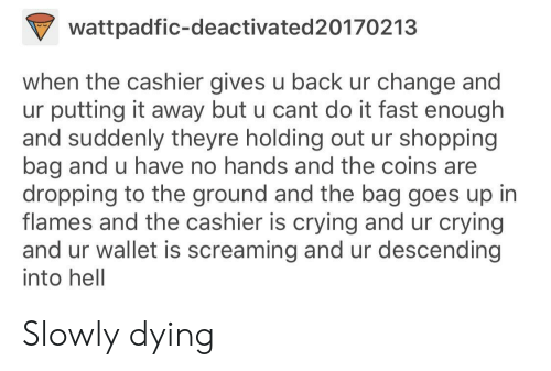 Crying, Shopping, and Change: wattpadfic-deactivated20170213  when the cashier gives u back ur change and  ur putting it away but u cant do it fast enough  and suddenly theyre holding out ur shopping  bag and u have no hands and the coins are  dropping to the ground and the bag goes up in  flames and the cashier is crying and ur crying  and ur wallet is screaming and ur descending  into hell Slowly dying