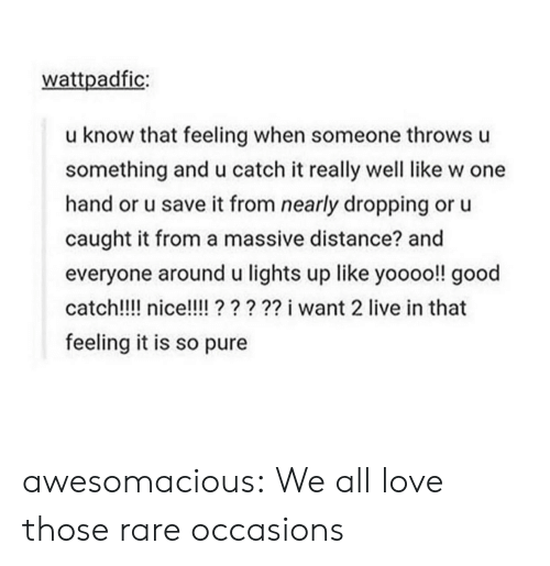 Love, Tumblr, and Blog: wattpadfic:  u know that feeling when someone throws u  something and u catch it really well like w one  hand or u save it from nearly dropping or u  caught it from a massive distance? and  everyone around u lights up like yoooo!! good  catch!!!! nice!??? i want 2 live in that  feeling it is so pure awesomacious:  We all love those rare occasions