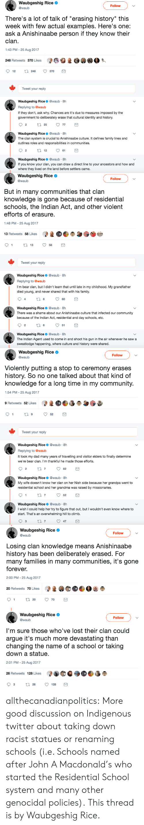 "Arguing, Community, and Dad: Waubgeshig Rice  @waub  Follow  There's a lot of talk of ""erasing history"" this  week with few actual examples. Here's one:  ask a Anishinaabe person if they know their  clan  1:43 PM - 25 Aug 2017  248 Retweets 370 Likes  1  12 t 248 370  Tweet your reply  Waubgeshig Rice@waub 8h  Replying to @waub  If they don't, ask why. Chances are it's due to measures imposed by the  government to deliberately erase that cultural identity and history.  Waubgeshig Rice@waub 8h  The clan system is crucial to Anishinaabe culture. It defines family lines and  outlines roles and responsibilities in communities  Waubgeshig Rice@waub 8h  If you know your clan, you can draw a direct line to your ancestors and how and  where they lived on the land before settlers came   Waubgeshig Rice Ф  @waub  Follow  But in many communities that clan  knowledge is gone because of residential  schools, the Indian Act, and other violent  efforts of erasure  1:48 PM - 25 Aug 2017  13 Retweets 58 Likes  1358  Tweet your reply  Waubgeshig Rice@waub 8h  Replying to @waub  I'm bear clan, but I didn't learn that until late in my childhood. My grandfather  died young, and never shared that with his family  60  Waubgeshig Rice@waub 8h  There was a shame about our Anishinaabe culture that infected our community  because of the Indian Act, residential and day schools, etc.  2  6  51  Waubgeshig Rice@waub 8h  The Indian Agent used to come in and shoot his gun in the air whenever he saw a  sweatlodge happening, where culture and history were shared   Waubgeshig Rice Ф  @waub  Follow  Violently putting a stop to ceremony erases  history. So no one talked about that kind of  knowledge for a long time in my community  1:54 PM - 25 Aug 2017  9 Retweets 52 Likes  Tweet your reply  Waubgeshig Rice@waub 8h  Replying to @waub  It took my dad many years of travelling and visitor elders to finally determine  we're bear clan. I'm thankful he made those efforts  2  Waubgeshig Rice@waub 8h  My wife doesn't know her clan on her Nish side because her grandpa went to  residential school and her grandma was raised by missionaries  Waubgeshig Rice@waub 8h  I wish I could help her try to figure that out, but I wouldn't even know where to  start. That's an overwhelming hill to climb  3  7   Waubgeshig Rice Ф  @waub  Follow  Losing clan knowledge means Anishinaabe  history has been deliberately erased. For  many families in many communities, it's gone  forever.  2:00 PM - 25 Aug 2017  20 Retweets 70 Likes   Waubgeshig Rice Ф  @waub  Follow  I'm sure those who've lost their clan could  argue it's much more devastating than  changing the name of a school or taking  down a statue.  2:01 PM-25 Aug 2017  26 Retweets 128 Likes allthecanadianpolitics:  More good discussion on Indigenous twitter about taking down racist statues or renaming schools (i.e. Schools named after John A Macdonald's who started the Residential School system and many other genocidal policies). This thread is by Waubgeshig Rice‏."