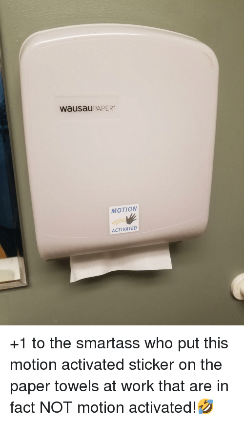 Work, Who, and Paper: wausauPAPER  MOTION  ACTIVATED +1 to the smartass who put this motion activated sticker on the paper towels at work that are in fact NOT motion activated!🤣