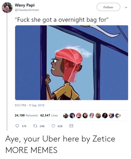 "Dank, Memes, and Target: Wavy Papi  @FlawlessArmani  Follow  ""Fuck she got a overnight bag for""  9:53 PM-9 Sep 2018  24,199 Retweets 62,547 Likes  179 24K 6  63K Aye, your Uber here by Zetice MORE MEMES"