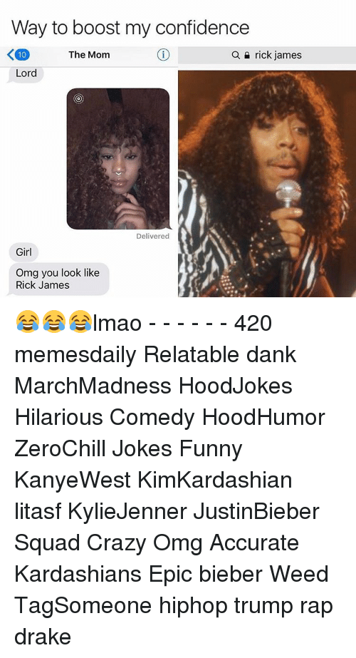 Confidence, Crazy, and Dank: Way to boost my confidence  K100  The Mom  a n rick james  Lord  Delivered  Girl  Omg you look like  Rick James 😂😂😂lmao - - - - - - 420 memesdaily Relatable dank MarchMadness HoodJokes Hilarious Comedy HoodHumor ZeroChill Jokes Funny KanyeWest KimKardashian litasf KylieJenner JustinBieber Squad Crazy Omg Accurate Kardashians Epic bieber Weed TagSomeone hiphop trump rap drake