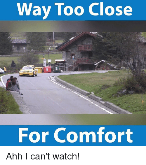 Comfortable, Memes, and Watch: Way Too Close  For Comfort Ahh I can't watch!