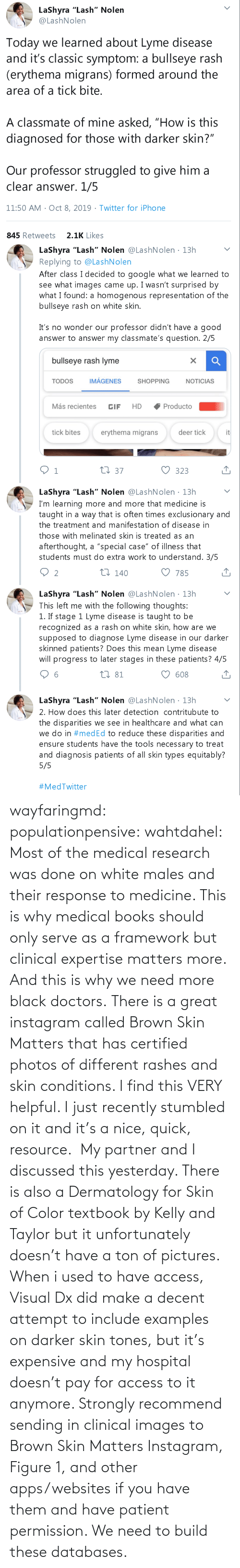Books, Instagram, and Tumblr: wayfaringmd: populationpensive:  wahtdahel:  Most of the medical research was done on white males and their response to medicine. This is why medical books should only serve as a framework but clinical expertise matters more. And this is why we need more black doctors.    There is a great instagram called Brown Skin Matters that has certified photos of different rashes and skin conditions. I find this VERY helpful. I just recently stumbled on it and it's a nice, quick, resource.     My partner and I discussed this yesterday. There is also a Dermatology for Skin of Color textbook by Kelly and Taylor but it unfortunately doesn't have a ton of pictures. When i used to have access, Visual Dx did make a decent attempt to include examples on darker skin tones, but it's expensive and my hospital doesn't pay for access to it anymore. Strongly recommend sending in clinical images to Brown Skin Matters Instagram, Figure 1, and other apps/websites if you have them and have patient permission. We need to build these databases.