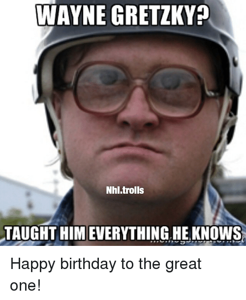 Birthday, National Hockey League (NHL), and Troll: WAYNE GRETZKY  Nhl trolls  TAUGHT HIMEVERYTHING HE KNOWS Happy birthday to the great one!