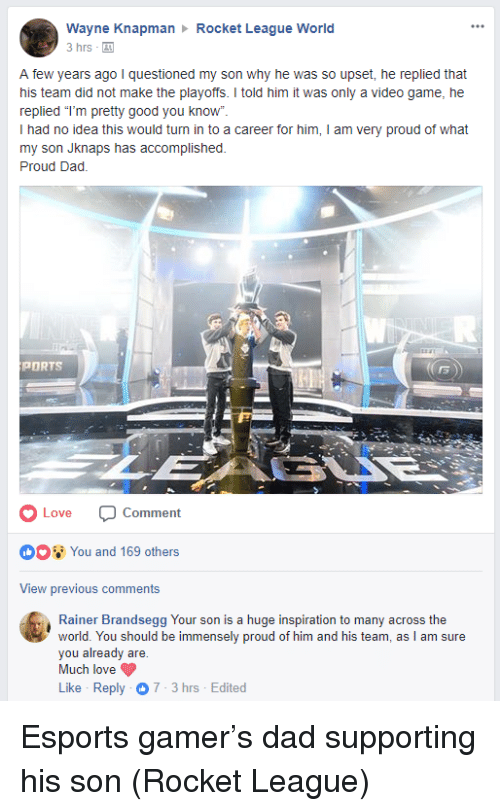 """Dad, Love, and Game: Wayne Knapman  3 hrs -  Rocket League World  A few years ago I questioned my son why he was so upset, he replied that  his team did not make the playoffs. I told him it was only a video game, he  replied """"T'm pretty good you know""""  I had no idea this would turn in to a career for him, I am very proud of what  my son Jknaps has accomplished.  Proud Dad.  PORTS  5  OLove Comment  OO You and 169 others  View previous comments  Rainer Brandsegg Your son is a huge inspiration to many across the  world. You should be immensely proud of him and his team, as I am sure  you already are.  Much love  Like Reply 7-3hrs Edited <p>Esports gamer&rsquo;s dad supporting his son (Rocket League)</p>"""