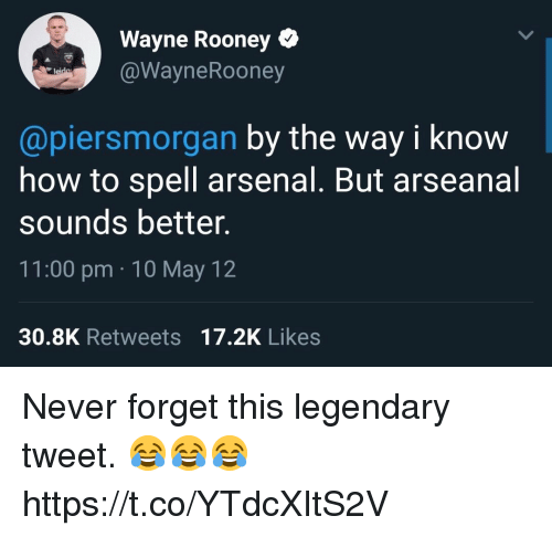 Arsenal, Soccer, and How To: Wayne Rooney Q  @WayneRooney  @piersmorgan by the way i know  how to spell arsenal. But arseanal  sounds better.  11:00 pm 10 May 12  30.8K Retweets 17.2K Likes Never forget this legendary tweet. 😂😂😂 https://t.co/YTdcXItS2V