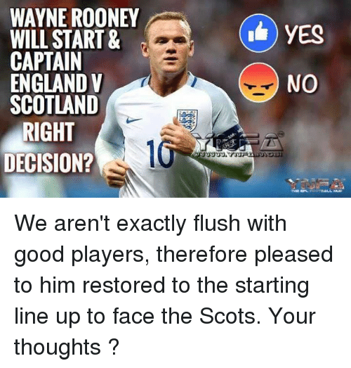 England, Memes, and Scotland: WAYNE ROONEY  WILL START &  CAPTAIN  ENGLAND V  SCOTLAND  RIGHT  DECISION?  NO We aren't exactly flush with good players, therefore pleased to him restored to the starting line up to face the Scots.  Your thoughts ?